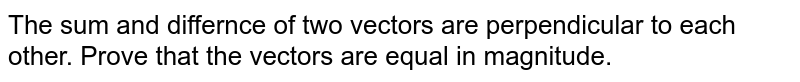 The sum and differnce of two vectors are perpendicular to each other. Prove that the vectors are equal in magnitude.
