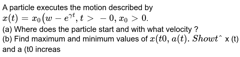 A particle executes the motion described by `x (t) =x_(0) (w-e^(gamma t) , t gt- 0, x_0 gt 0`. <br> (a) Where does the particle start and with what velocity ? <br> (b) Find maximum and minimum values of ` x (t0 , a (t). Show that ` x (t) and a (t0 increase with time and ` v (t)` decreases with time.