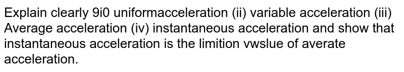 Explain clearly 9i0 uniformacceleration (ii) variable acceleration (iii) Average acceleration (iv) instantaneous acceleration and show that instantaneous acceleration is the limition vwslue of averate acceleration.