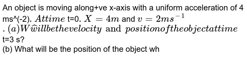 An object is moving along+ve x-axis with a uniform acceleration of 4 ms^(-2)`. At time ` t=0`. X= 4 m` and ` v=2  ms^(-1)``. <br> (a) What will be the velocity and position of the object at time ` t=3 s? <br> (b) What will be the position of the object when it has a velocity ` 8 ms^(-1)` ?