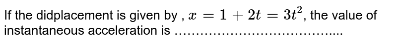 If the didplacement is given by , ` x =1 + 2 t= 3 t^2 `, the value of instantaneous acceleration is ………………………………....