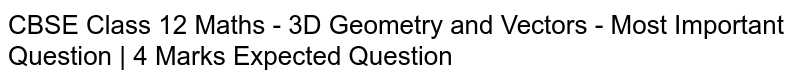 CBSE Class 12 Maths - 3D Geometry and Vectors - Most Important Question | 4 Marks  Expected Question