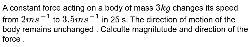 A constant force acting on a body of mass `3 kg` changes its speed from  `2ms^(-1)` to `3.5 ms^(-1)` in 25 s. The direction of motion of the body remains unchanged . Calculte magnitutude and direction of the force .