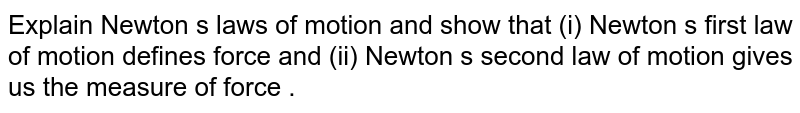 Explain Newton s laws of motion and show that (i) Newton s first law of motion defines force and (ii) Newton s second  law of motion gives us the measure of force .