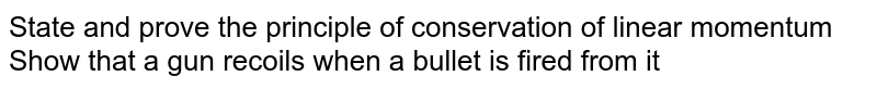 State and prove the principle of conservation of linear momentum Show that a gun recoils when a bullet is fired from it