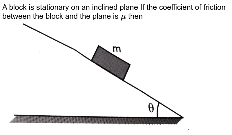 """A block is stationary on an inclined plane If the coefficient of friction between the block and the plane is `mu` then <br> <img src=""""https://d10lpgp6xz60nq.cloudfront.net/physics_images/PR_XI_V01_C03_E01_238_Q01.png"""" width=""""80%""""> ."""