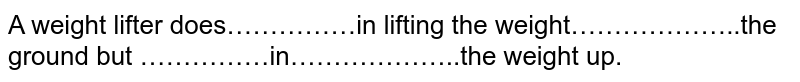 A weight lifter does……………in lifting the weight………………..the ground but ……………in………………..the weight up.