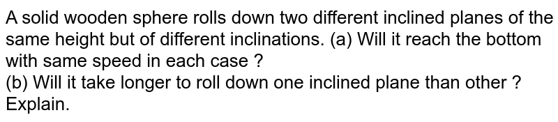 A solid wooden sphere rolls down two different inclined planes of the same height but of different inclinations. (a) Will it reach the bottom with same speed in each case ? <br> (b) Will it take longer to roll down one inclined plane than other ? Explain.