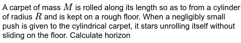 A carpet of mass `M` is rolled along its length so as to from a cylinder of radius `R` and is kept on a rough floor. When a negligibly small push is given to the cylindrical carpet, it stars unrolling itself without sliding on the floor. Calculate horizontal velocity of cylindrical part of the carpet when its radius reduces to `R//2`.