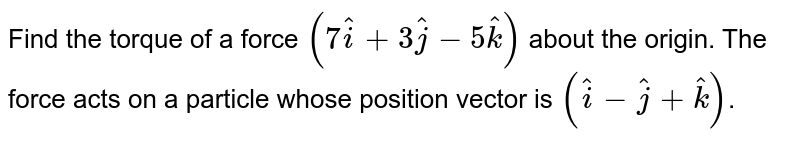 Find the torque of a force `(7 hati + 3hatj - 5hatk)` about the origin. The force acts on a particle whose position vector is `(hati - hatj + hatk)`.