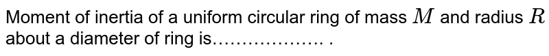 Moment of inertia of a uniform circular ring of mass `M` and radius `R` about a diameter of ring is………………. .