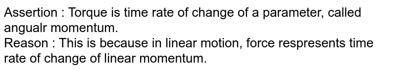 Assertion : Torque is time rate of change of a parameter, called angualr momentum.<br> Reason : This is because in linear motion, force respresents time rate of change of linear momentum.