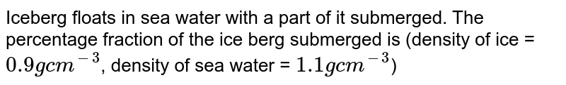 Iceberg floats in sea water with a part of it submerged. The percentage fraction of the ice berg submerged is (density of ice = `0.9 g cm^(-3)`, density of sea water = `1.1 g cm^(-3)`)