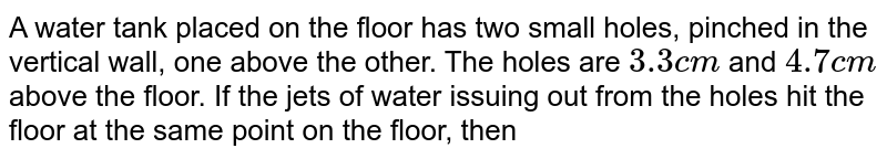 A water tank placed on the floor has two small holes, pinched in the vertical wall, one above the other. The holes are `3.3 cm` and `4.7cm` above the floor. If the jets of water issuing out from the holes hit the floor at the same point on the floor, then the height of water in the tank is