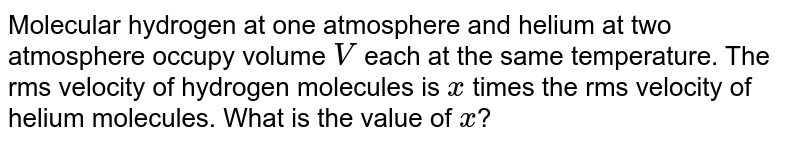 Molecular hydrogen at one atmosphere and helium at two atmosphere occupy volume `V` each at the same temperature. The rms velocity of hydrogen molecules is `x` times the rms velocity of helium molecules. What is the value of `x`?