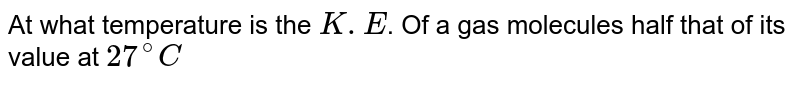 At what temperature is the `K.E`. Of a gas molecules half that of its value at `27^(@)C`