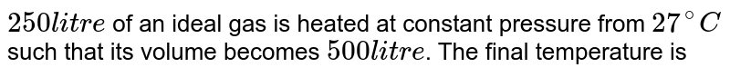 `250 litre` of an ideal gas is heated at constant pressure from `27^(@)C` such that its volume becomes `500 litre`. The final temperature is