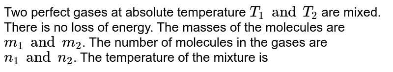 Two perfect gases at absolute temperature `T_(1) and T_(2)` are mixed. There is no loss of energy. The masses of the molecules are `m_(1) and m_(2)`. The number of molecules in the gases are `n_(1) and n_(2)`. The temperature of the mixture is