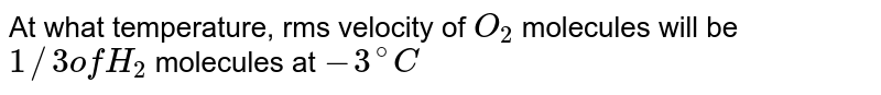 At what temperature, rms velocity of `O_(2)` molecules will be `1//3 of H_(2)` molecules at `-3^(@)C`