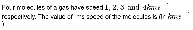 Four molecules of a gas have speed `1, 2, 3 and 4 km s^(-1)` respectively. The value of rms speed of the molecules is (in `km s^(-1)`)