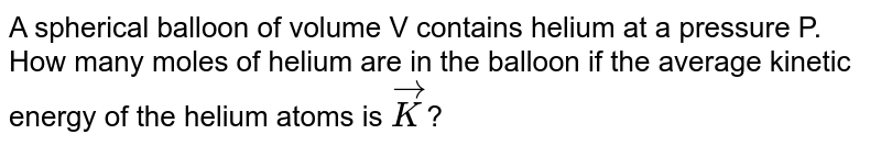 A spherical balloon of volume V contains helium at a pressure P. How many moles of helium are in the balloon if the average kinetic energy of the helium atoms is `vec(K)`?