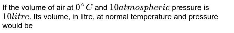 If the volume of air at `0^(@)C` and `10 atmospheric` pressure is `10 litre`. Its volume, in litre, at normal temperature and pressure would be