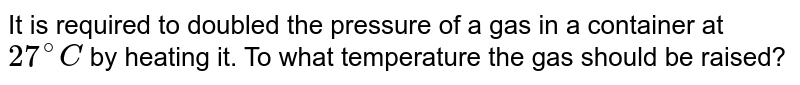 It is required to doubled the pressure of a gas in a container at `27^(@)C` by heating it. To what temperature the gas should be raised?