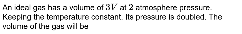 An ideal gas has a volume of `3 V` at `2` atmosphere pressure. Keeping the temperature constant. Its pressure is doubled. The volume of the gas will be