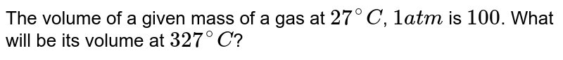 The volume of a given mass of a gas at `27^(@)C`, `1 atm` is `100 cc`. What will be its volume at `327^(@)C`?
