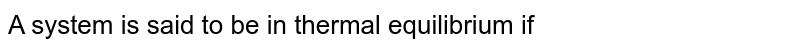 A system is said to be in thermal equilibrium if