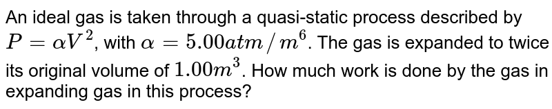 An ideal gas is taken through a quasi-static process described by `P = alphaV^(2)`, with `alpha = 5.00 atm//m^(6)`. The gas is expanded to twice its original volume of `1.00 m^(3)`. How much work is done by the gas in expanding gas in this process?