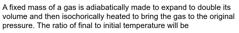 A fixed mass of a gas is adiabatically made to expand to double its volume and then isochorically heated to bring the gas to the original pressure. The ratio of final to initial temperature will be