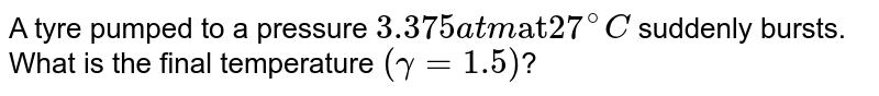 """A tyre pumped to a pressure `3.375 atm """"at"""" 27^(@)C` suddenly bursts. What is the final temperature `(gamma = 1.5)`?"""