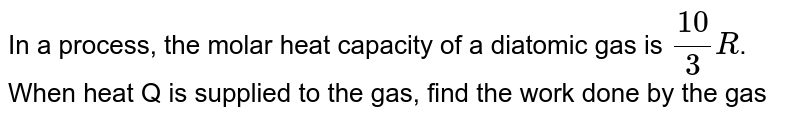 In a process, the molar heat capacity of a diatomic gas is `(10)/(3) R`. When heat Q is supplied to the gas, find the work done by the gas