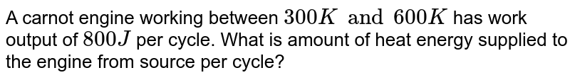 A carnot engine working between `300 K and 600 K` has work output of `800 J` per cycle. What is amount of heat energy supplied to the engine from source per cycle?