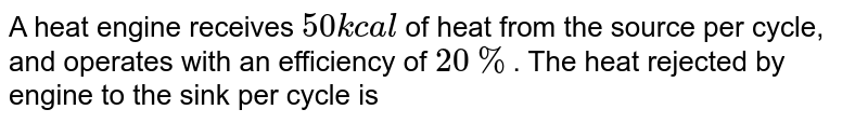 A heat engine receives `50 kcal` of heat from the source per cycle, and operates with an efficiency of `20%`. The heat rejected by engine to the sink per cycle is