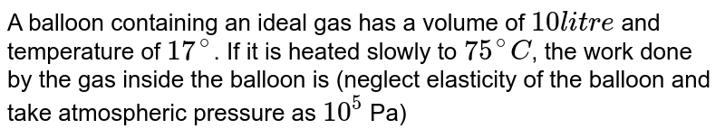 A balloon containing an ideal gas has a volume of `10 litre` and temperature of `17^(@)`. If it is heated slowly to `75^(@)C`, the work done by the gas inside the balloon is (neglect elasticity of the balloon and take atmospheric pressure as `10^(5)` Pa)