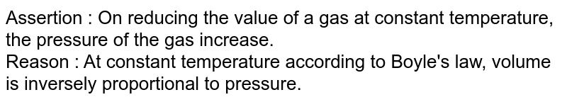 Assertion : On reducing the value of a gas at constant temperature, the pressure of the gas increase. <br> Reason : At constant temperature according to Boyle's law, volume is inversely proportional to pressure.