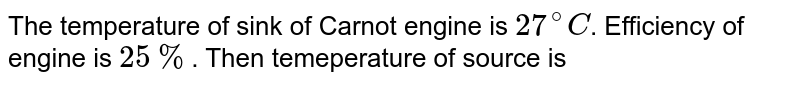 The temperature of sink of Carnot engine is `27^(@)C`. Efficiency of engine is `25%`. Then temeperature of source is