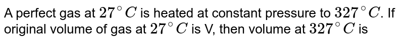 A perfect gas at `27^(@)C` is heated at constant pressure to `327^(@)C`. If original volume of gas at `27^(@)C` is V, then volume at `327^(@)C` is