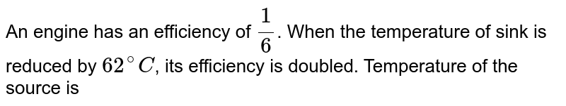 An engine has an efficiency of `1/6`. When the temperature of sink is reduced by `62^(@)C`, its efficiency is doubled. Temperature of the source is