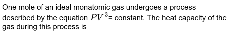 One mole of an ideal monatomic gas undergoes a process described by the equation `PV^(3)`= constant. The heat capacity of the gas during this process is