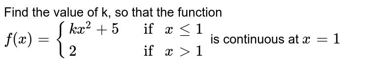 Find the value of k, so that the function `f(x) = {(kx^2 + 5, if x le 1), (2, if x gt 1):}` is continuous at `x = 1`
