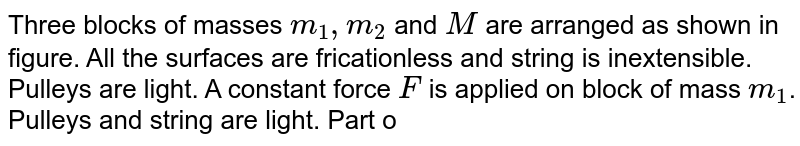 """Three blocks of masses `m_(1), m_(2)` and `M` are arranged as shown in figure. All the surfaces are fricationless and string is inextensible. Pulleys are light. A constant force `F` is applied on block of mass `m_(1)`. Pulleys and string are light. Part of the string connecting both pulleys is vertical and part of the strings connecting pulleys with masses `m_(1)` and `m_(2)` are horizontal. <br> <img src=""""https://d10lpgp6xz60nq.cloudfront.net/physics_images/RES_DPP_02_E01_042_Q01.png"""" width=""""80%""""> <br> `{:((P),""""Accleration of mass """" m_(1),(1) F/(m_(1))),((Q),""""Acceleration of mass"""" m_(2),(2) F/(m_(1)+m_(2))),((R),""""Acceleration of mass M"""",(3) """"zero""""),((S), """"Tension in the string"""",(4) (m_(2)F)/(m_(1)+m_(2))):}`"""