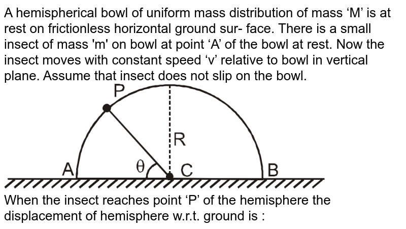"""A hemispherical bowl of uniform mass distribution of mass 'M' is at rest on frictionless horizontal ground sur- face. There is a small insect of mass 'm' on bowl at point 'A' of the bowl at rest. Now the insect moves with constant speed 'v' relative to bowl in vertical plane. Assume  that insect does not slip on the bowl. <br> <img src=""""https://d10lpgp6xz60nq.cloudfront.net/physics_images/RES_DPP_PHY_04_E01_034_Q01.png"""" width=""""80%""""> <br> When the insect reaches point 'P' of the hemisphere the displacement of hemisphere w.r.t. ground is :"""