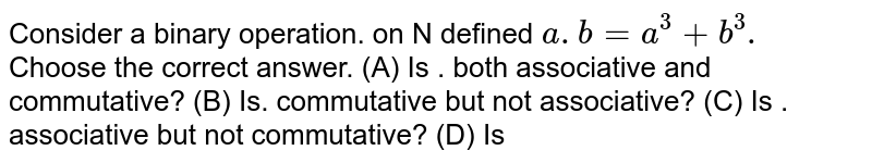 Consider a binary operation. on N defined  `a . b  = a^3 + b^3.` Choose the correct answer. (A) Is . both associative and commutative? (B) Is. commutative but not associative? (C) Is . associative but not commutative? (D) Is
