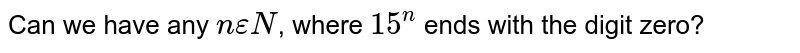 Can we have any `n epsilon N`, where `15^n` ends with the digit zero?