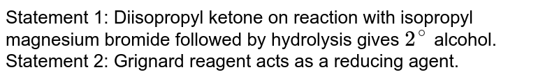 Statement 1: Diisopropyl ketone on reaction with isopropyl magnesium bromide followed by hydrolysis gives `2^(@)` alcohol. <br> Statement 2: Grignard reagent acts as a reducing agent.