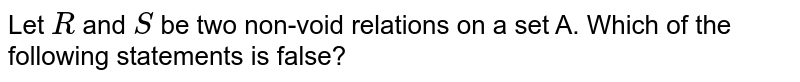 Let `R` and `S` be two non-void relations on a set A. Which of the following statements is false?