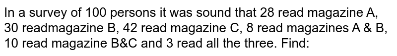 In a survey of 100 persons it was sound that 28 read magazine A, 30 readmagazine B, 42 read magazine C, 8 read magazines A & B, 10 read magazine B&C and 3 read all the three. Find: